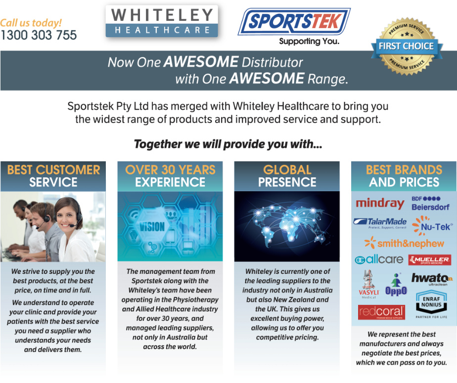 Sportstek Pty Ltd has merged with Whiteley Healthcare to bring you the widest range of products and improved service and support. Together we will provide you with best customer service, over 30 years experience and global presence with the best brands and prices.